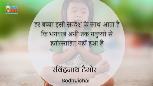 हर बच्चा इसी सन्देश के साथ आता है कि भगवान अभी तक मनुष्यों से हतोत्साहित नहीं हुआ है : Har bachcha isi sandesh ke sath aata hai ki bhagwan abhi tak manushyo se hatotsaahit nahi hua hai. - रविंद्रनाथ टैगोर