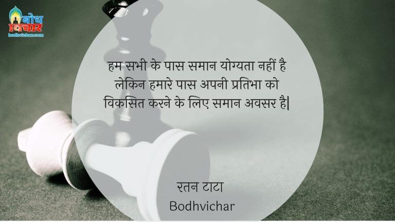 हम सभी के पास समान योग्यता नहीं है लेकिन हमारे पास अपनी प्रतिभा को विकसित करने के लिए समान अवसर है| : Hum sabhi ke paas saman yogyata nahi hai lekin hamare paas apni prabha ko viksit karne keliye samaan avsar hain. - रतन टाटा