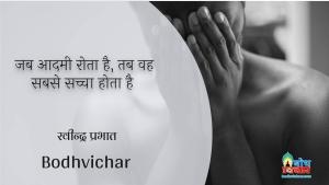 जब आदमी रोता है, तब वह सबसे सच्चा होता है । : Jab aadmi rota hai tab wah sachcha hota hai. - रवीन्द्र प्रभात