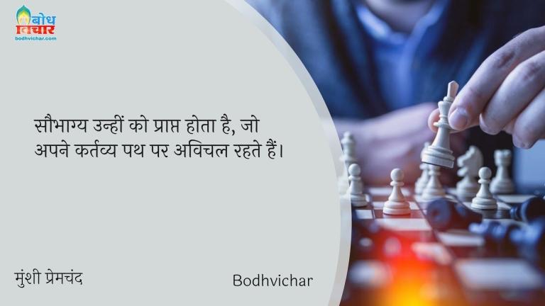 सौभाग्य उन्हीं को प्राप्त होता है, जो अपने कर्तव्य पथ पर अविचल रहते हैं। : Saubhagya unhi ko prapt hota hai jo apne kartavy path par avichal rahe hain. - मुंशी प्रेमचंद