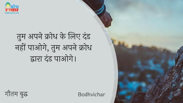 तुम अपने क्रोध के लिए दंड नहीं पाओगे, तुम अपने क्रोध द्वारा दंड पाओगे। : Tum apne krodh ke liye dand nahi paaoge, tum apne krodh dwara dand paaoge. - गौतम बुद्ध