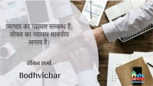 व्यापार का व्यापार सम्बन्ध हैं; जीवन का व्यापार मानवीय लगाव है। : Vyaapar ka vyaapar samabndh hai, jeevan ka vyaapar manveey lagaav hai. - रॉबिन शर्मा