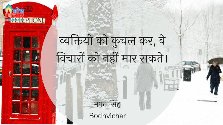 व्यक्तियो को कुचल कर, वे विचारों को नहीं मार सकते। : Vyaktiyon ko kuchalkar, ve kabhi vicharo ko nahi maar sakte. - सरदार भगत सिंह