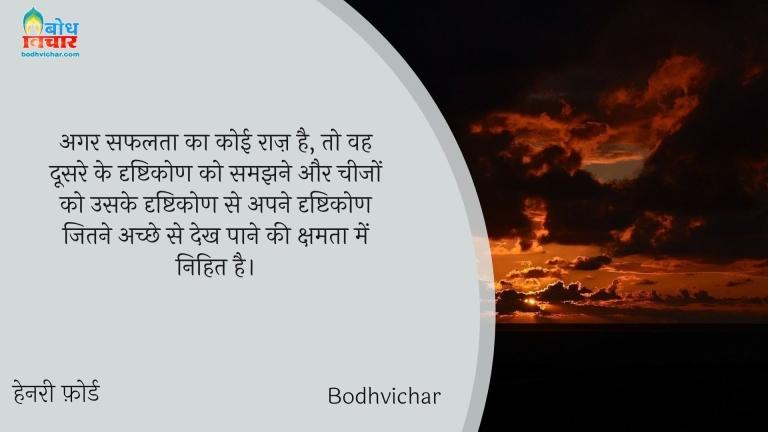 अगर सफलता का कोई राज़ है, तो वह दूसरे के दृष्टिकोण को समझने और चीजों को उसके दृष्टिकोण से अपने दृष्टिकोण जितने अच्छे से देख पाने की क्षमता में निहित है। : Agar safalta ka koi raaj hai to vah doosre ke drishtikon ko samjhne aur cheezon ko uske drishtikon se apne drishtikon jitne achche se dekh paane ki kshamta mein nihit hai. - हेनरी फ़ोर्ड