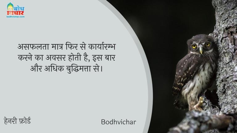 असफलता मात्र फिर से कार्यारम्भ करने का अवसर होती है, इस बार और अधिक बुद्धिमत्ता से। : Asaflta maatr fir se karyaarambh karne ka avsar hoti, is baar aur adhik buddhimatta se. - हेनरी फ़ोर्ड