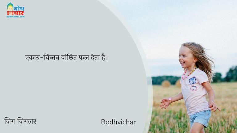 एकाग्र-चिन्तन वांछित फल देता है। : Ekagra-chintan vanchhit phal deta hai. - ज़िग ज़िगलर