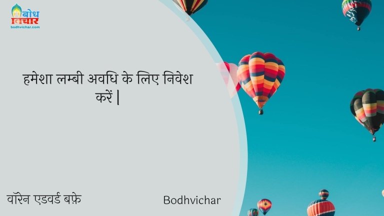 हमेशा लम्बी अवधि के लिए निवेश करें | : Hamesha lambi avadhi ke liye nivesh karein. - वॉरेन एडवर्ड बफ़े