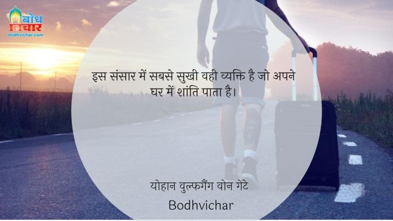 इस संसार में सबसे सुखी वही व्यक्ति है जो अपने घर में शांति पाता है। : Is sansaar mein sabse sukhi vahi vyakti hai, jo apne ghar mein shanti pata hai. - योहान वुल्फगैंग वोन गेटे