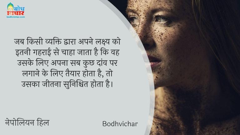 जब किसी व्यक्ति द्वारा अपने लक्ष्य को इतनी गहराई से चाहा जाता है कि वह उसके लिए अपना सब कुछ दांव पर लगाने के लिए तैयार होता है, तो उसका जीतना सुनिश्चित होता है। : Jab kisi vyakti dwara apne lakshya ko itni gehraai se chaha jata hai ki vah uske liye apna sb kuchh daanv par lagaa sake to vah jeet ke liye taiyaar ho jata hai. - नेपोलियन हिल