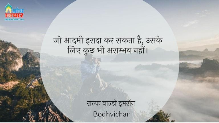 जो आदमी इरादा कर सकता है, उसके लिए कुछ भी असम्भव नहीं। : Jo aadmi iraada kar sakta hai , uske liye kuchh bhi asambhav nahi hai. - राल्फ वाल्डो इमर्सन