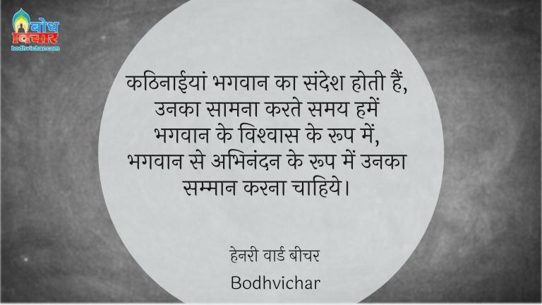 कठिनाईयां भगवान का संदेश होती हैं, उनका सामना करते समय हमें भगवान के विश्वास के रूप में, भगवान से अभिनंदन के रूप में उनका सम्मान करना चाहिये। : Kathinaaiyan bhagwan ka sandesh hoti hain, unka saamna karte samay humein bhagwan ke vishwas ke roop me, bhagwan se abhinandan ke roop meinunka samman karna chahiye. - हेनरी वार्ड बीचर