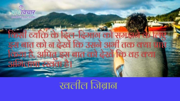 किसी व्यक्ति के दिल-दिमाग को समझने के लिए इस बात को न देखें कि उसने अभी तक क्या प्राप्त किया है, अपितु इस बात को देखें कि वह क्या अभिलाषा रखता है। : Kisi vyakti ke dil-dimag ko samjhne ke liye is baat ko na dekhien ki usne abhi tak kya prapt kiya hai, apitu is baat ko dekhein ki vah kya abhilasha rakhta hai. - खलील जिब्रान