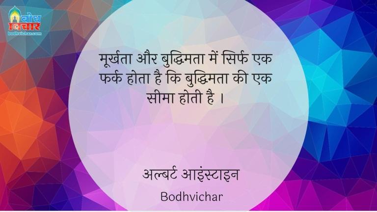मूर्खता और बुद्धिमता में सिर्फ एक फर्क होता है कि बुद्धिमता की एक सीमा होती है । : Moorkhta aur buddhimatta mein sirf ek fark hota hai ki buddhimatta ki ek seema hoti hai. - अल्बर्ट आइन्स्टाइन