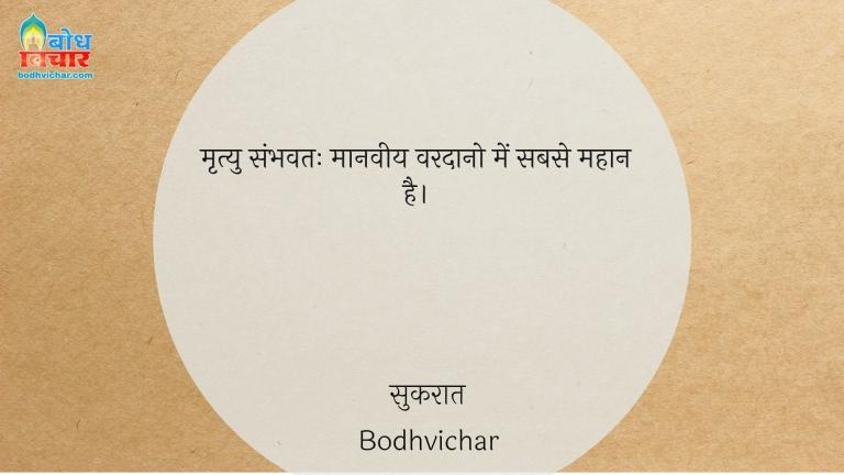 मृत्यु संभवतः मानवीय वरदानो में सबसे महान है। : Mrityu sambhavtah manveey vardano mein sabse mahaan hai. - सुकरात