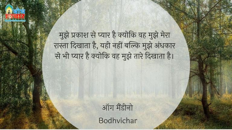 मुझे प्रकाश से प्यार है क्योकि वह मुझे मेरा रास्ता दिखाता है, यही नहीं बल्कि मुझे अंधकार से भी प्यार है क्योकि वह मुझे तारे दिखाता है। : Mujhe prakash se pyaar hai kyonki wah mujhe mera raasra dikhata hai yahi nahi balkimujhe andhkar se bhi prem hai kyonki wo mujhe taare dikhata hai. - ऑग मैंडीनो