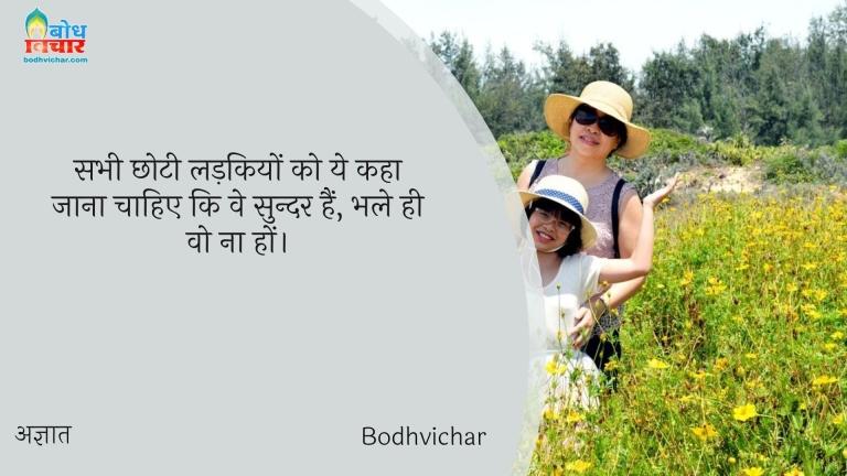 सभी छोटी लड़कियों को ये कहा जाना चाहिए कि वे सुन्दर हैं, भले ही वो ना हों। : Sabhi chhoti ladkiyon ko yah kaha jana chahiye ki ve sundar hain, bhale hi wo na ho. - अज्ञात