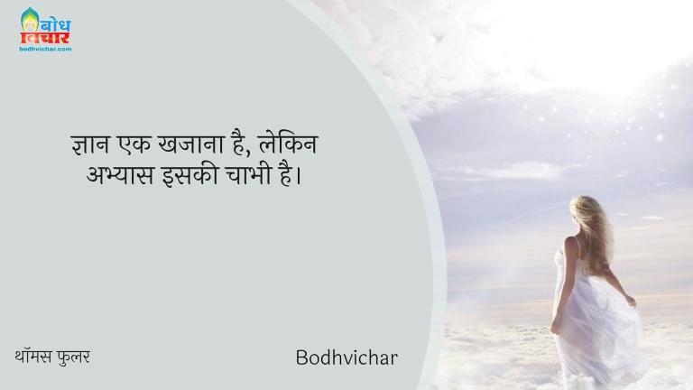 ज्ञान एक खजाना है, लेकिन अभ्यास इसकी चाभी है। : Gyaan ek khajana hai, lekin abhyaas iski chaabi hai. - थॉमस फुलर