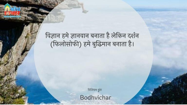 विज्ञान हमे ज्ञानवान बनाता है लेकिन दर्शन (फिलोसोफी) हमे बुद्धिमान बनाता है। : Vigyan humei gyanvaan banata hai lekin darshan humeinbuddhiman banata hai. - विलियम ड्रूरंट