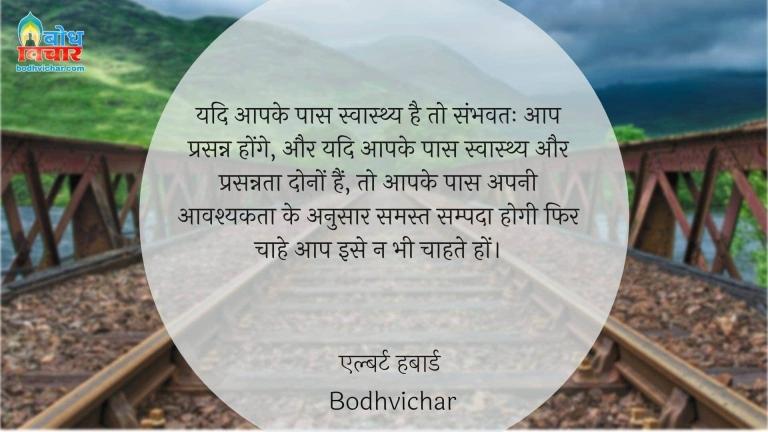 यदि आपके पास स्वास्थ्य है तो संभवतः आप प्रसन्न होंगे, और यदि आपके पास स्वास्थ्य और प्रसन्नता दोनों हैं, तो आपके पास अपनी आवश्यकता के अनुसार समस्त सम्पदा होगी फिर चाहे आप इसे न भी चाहते हों। : Yadi aapke paas swasthya hai to sambhavtah aap prasanna honge aur yadi aapke paas swasthya aur prasannata dono hain , to aapke paas samast sampada hogi fir aap use chahte ho ya nahi. - एल्बर्ट हबार्ड