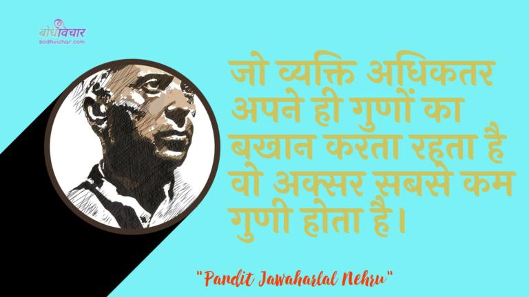 जो व्यक्ति अधिकतर अपने ही गुणों का बखान करता रहता है वो अक्सर सबसे कम गुणी होता है। : Jo vyakti jyaadaatar apane hee gunon ka bakhaan karata rahata hai vah aksar sabase kam gunee hota hai. - जवाहरलाल नेहरू