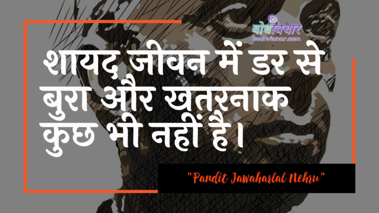 शायद जीवन में डर से बुरा और खतरनाक कुछ भी नहीं है। : Shaayad jeevan mein dar se bura aur khataranaak kuchh bhee nahin hai. - जवाहरलाल नेहरू