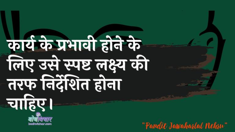 कार्य के प्रभावी होने के लिए उसे स्पष्ट लक्ष्य की तरफ निर्देशित होना चाहिए। : Kaary ke prabhaavee hone ke lie use spasht lakshy kee or nirdeshit hona chaahie. - जवाहरलाल नेहरू