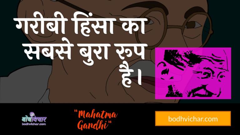 गरीबी हिंसा का सबसे बुरा रूप है। : Gareebee hinsa ka sabase bura roop hai. - महात्मा गाँधी