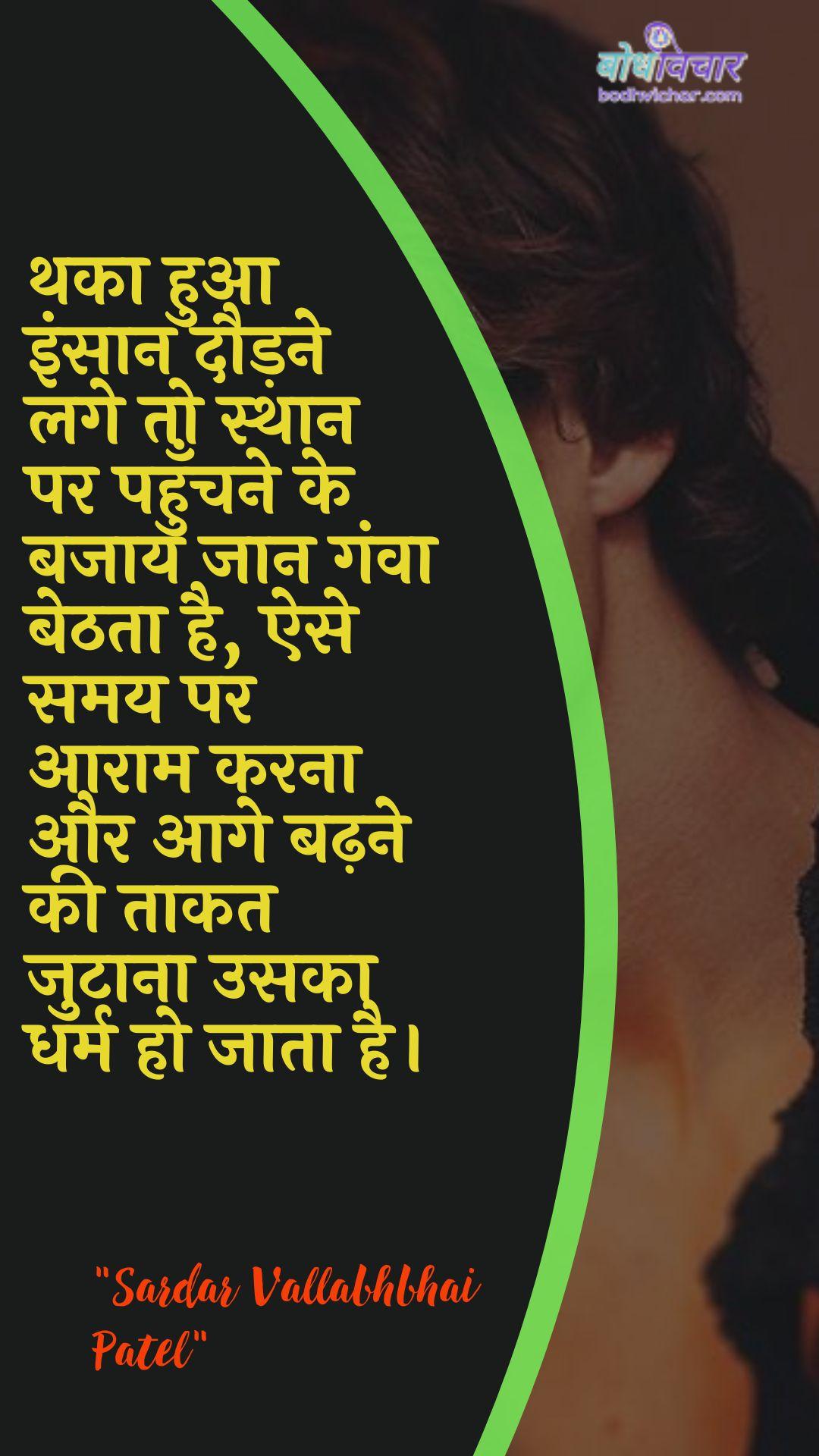 थका हुआ इंसान दौड़ने लगे तो स्थान पर पहुँचने के बजाय जान गंवा बेठता है, ऐसे समय पर आराम करना और आगे बढ़ने की ताकत जुटाना उसका धर्म हो जाता है। : Thaka hua insaan daudane lage to sthaan par pahunchane ke bajaay jaan ganva bethata hai, aise samay par aaraam karana aur aage badhane kee taakat jutaana usaka dharm ho jaata hai. - सरदार वल्लभ भाई पटेल