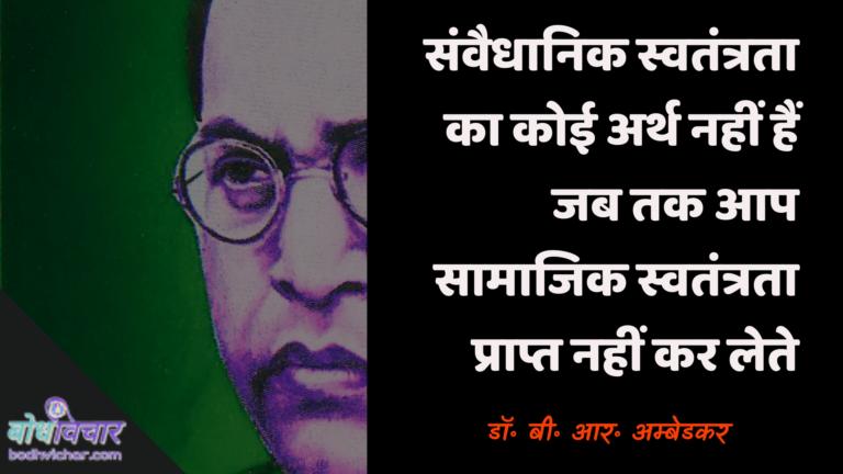 संवैधानिक स्वतंत्रता का कोई अर्थ नहीं हैं जब तक आप सामाजिक स्वतंत्रता प्राप्त नहीं कर लेते। : Sanvaidhaanik svatantrata ka koee arth nahin hai jab tak aap saamaajik svatantrata praapt nahin karate hain. - डॉ॰ बी॰ आर॰ अम्बेडकर