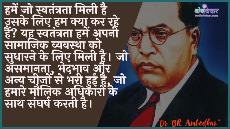 हमें जो स्वतंत्रता मिली है उसके लिए हम क्या कर रहे हैं? यह स्वतंत्रता हमें अपनी सामाजिक व्यवस्था को सुधारने के लिए मिली है। जो असमानता, भेदभाव और अन्य चीजों से भरी हुई है, जो हमारे मौलिक अधिकारों के साथ संघर्ष करती है। : Hamen jo mukti milee hai usake lie ham kya kar rahe hain? yah hamen apanee saamaajik vyavastha ko sudhaarane ke lie milee hai. jo asamaanata, bhedabhaav aur any cheejon se bharee huee hai, jo hamaare maulik adhikaaron ke saath sangharsh karata hai. - डॉ॰ बी॰ आर॰ अम्बेडकर