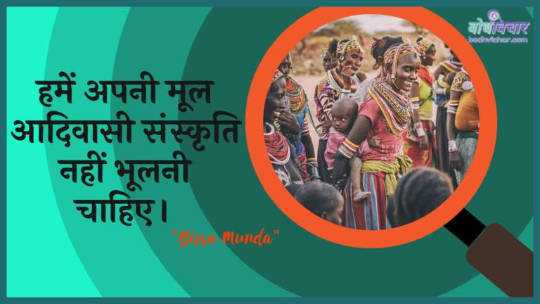 हमें अपनी मूल आदिवासी संस्कृति नहीं भूलनी चाहिए। : Hamen apanee mool aadivaasee sanskrti nahin bhoolanee chaahie. - बिरसा मुण्डा