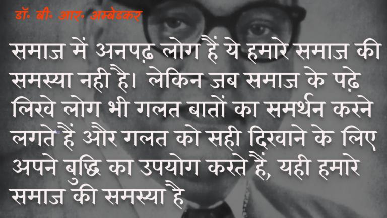 समाज में अनपढ़ लोग हैं ये हमारे समाज की समस्या नही है। लेकिन जब समाज के पढ़े लिखे लोग भी गलत बातों का समर्थन करने लगते हैं और गलत को सही दिखाने के लिए अपने बुद्धि का उपयोग करते हैं, यही हमारे समाज की समस्या है। : Samaaj mein anapadh log hain ye hamaare samaaj kee samasya nahin hai. lekin jab samaaj ke padhe likhe log bhee galat cheejon ka samarthan karane lagate hain aur galat ko sahee dikhaane ke lie apanee buddhi ka upayog karate hain, yahee hamaare samaaj kee samasya hai. - डॉ॰ बी॰ आर॰ अम्बेडकर