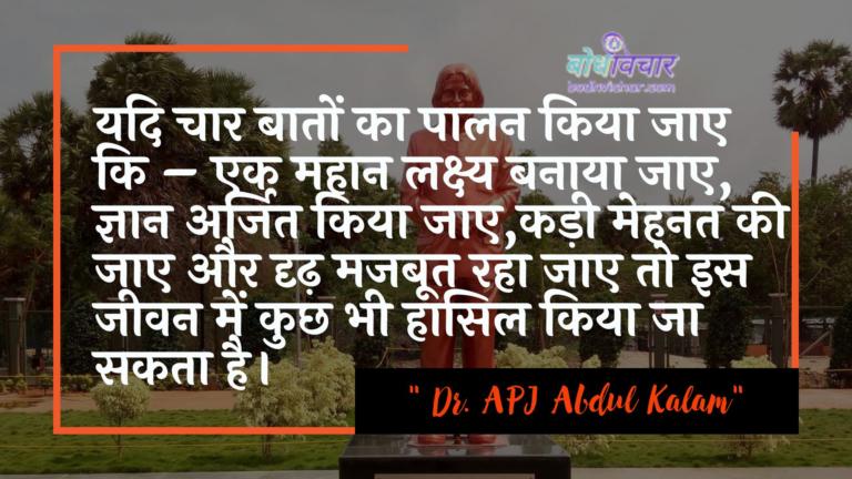 यदि चार बातों का पालन किया जाए कि – एक महान लक्ष्य बनाया जाए, ज्ञान अर्जित किया जाए,कड़ी मेहनत की जाए और दृढ़ मजबूत रहा जाए तो इस जीवन में कुछ भी हासिल किया जा सकता है। : Yadi chaar baaton ka paalan kiya jae - ek mahaan lakshy banaaya jae, gyaan arjit kiya jae, kadee mehanat kee jae aur drdh majaboot ho jae to is jeevan mein kuchh bhee haasil kiya ja sakata hai. - ए पी जे अब्दुल कलाम