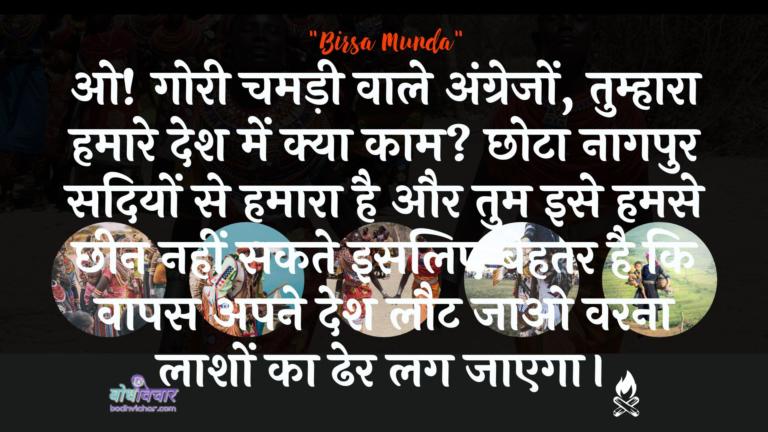 ओ! गोरी चमड़ी वाले अंग्रेजों, तुम्हारा हमारे देश में क्या काम? छोटा नागपुर सदियों से हमारा है और तुम इसे हमसे छीन नहीं सकते इसलिए बेहतर है कि वापस अपने देश लौट जाओ वरना लाशों का ढेर लग जाएगा। : O! goree chamadee vaale angrejon, tumhaara hamaara desh mein kya kaam hai? chhota naagapur sadiyon se hamaara hai aur aap ise hamase chheen nahin sakate isalie behatar hai ki vaapas apane desh lautakar mile varna varanon ka dher lag jae. - बिरसा मुण्डा