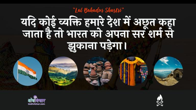 यदि कोई व्यक्ति हमारे देश में अछूत कहा जाता है तो भारत को अपना सर शर्म से झुकाना पड़ेगा। : Yadi koee vyakti hamaare desh mein achhoot kaha jaata hai to bhaarat ko apana sar sharm se jhukaana padega. - लाल बहादुर शास्त्री