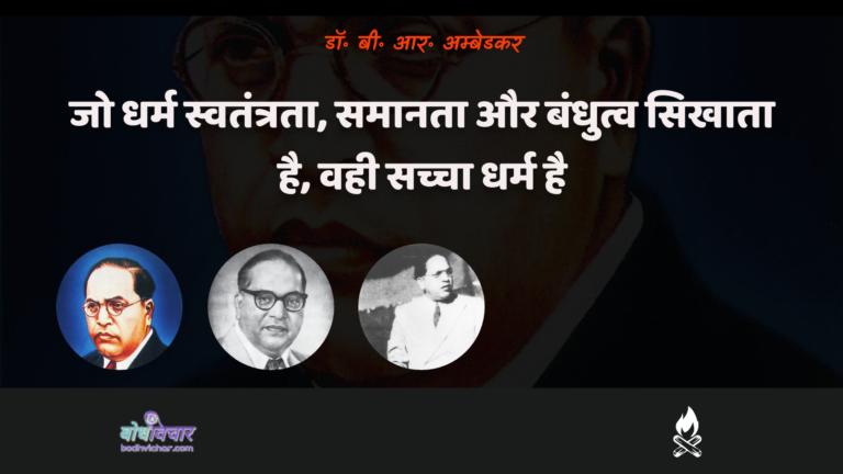 जो धर्म स्वतंत्रता, समानता और बंधुत्व सिखाता है, वही सच्चा धर्म है। : Jo dharm mukti, samaanata aur bandhutv shikshaata hai, vahee sachcha dharm hai. - डॉ॰ बी॰ आर॰ अम्बेडकर