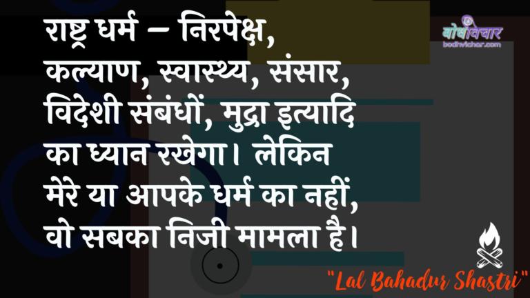राष्ट्र धर्म – निरपेक्ष, कल्याण, स्वास्थ्य, संसार, विदेशी संबंधों, मुद्रा इत्यादि का ध्यान रखेगा। लेकिन मेरे या आपके धर्म का नहीं, वो सबका निजी मामला है। : Raashtr dharm - nirapeksh, kalyaan, svaasthy, sansaar, videshee sambandhon, mudra ityaadi ka dhyaan. lekin mere ya aapake dharm ka nahin, vah sabaka nijee maamala hai. - लाल बहादुर शास्त्री