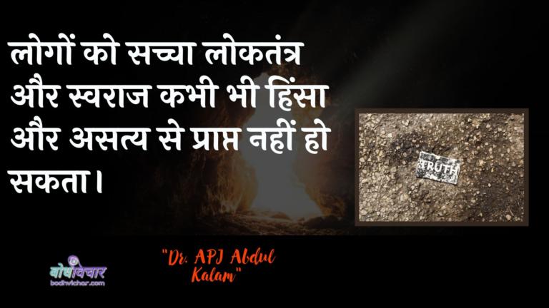 लोगों को सच्चा लोकतंत्र और स्वराज कभी भी हिंसा और असत्य से प्राप्त नहीं हो सकता। : Logon ko sachcha daanav aur svaraaj kabhee bhee hinsa aur asaty se praapt nahin ho sakata hai. - लाल बहादुर शास्त्री