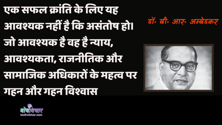 एक सफल क्रांति के लिए यह आवश्यक नहीं है कि असंतोष हो। जो आवश्यक है वह है न्याय, आवश्यकता, राजनीतिक और सामाजिक अधिकारों के महत्व पर गहन और गहन विश्वास। : Ek saphal kraanti ke lie yah aavashyak nahin hai ki anukaranosh ho. jo aavashyak hai vah nyaay, aavashyakata, raajaneetik aur saamaajik adhikaaron ke mahatv par gahan aur gahan vishvaas hai. - डॉ॰ बी॰ आर॰ अम्बेडकर