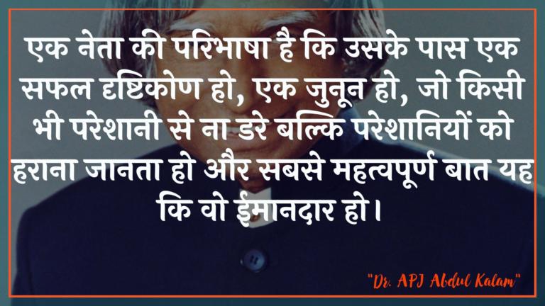 एक नेता की परिभाषा है कि उसके पास एक सफल दृष्टिकोण हो, एक जुनून हो, जो किसी भी परेशानी से ना डरे बल्कि परेशानियों को हराना जानता हो और सबसे महत्वपूर्ण बात यह कि वो ईमानदार हो। : Ek neta kee paribhaasha hai ki usake paas ek saphal drshtikon ho, ek junoon ho, jo kisee bhee pareshaanee se na dare balki pareshaaniyon ko haraana jaanata ho aur sabase mahatvapoorn baat yah hai ki vah nishpaksh ho. - ए पी जे अब्दुल कलाम