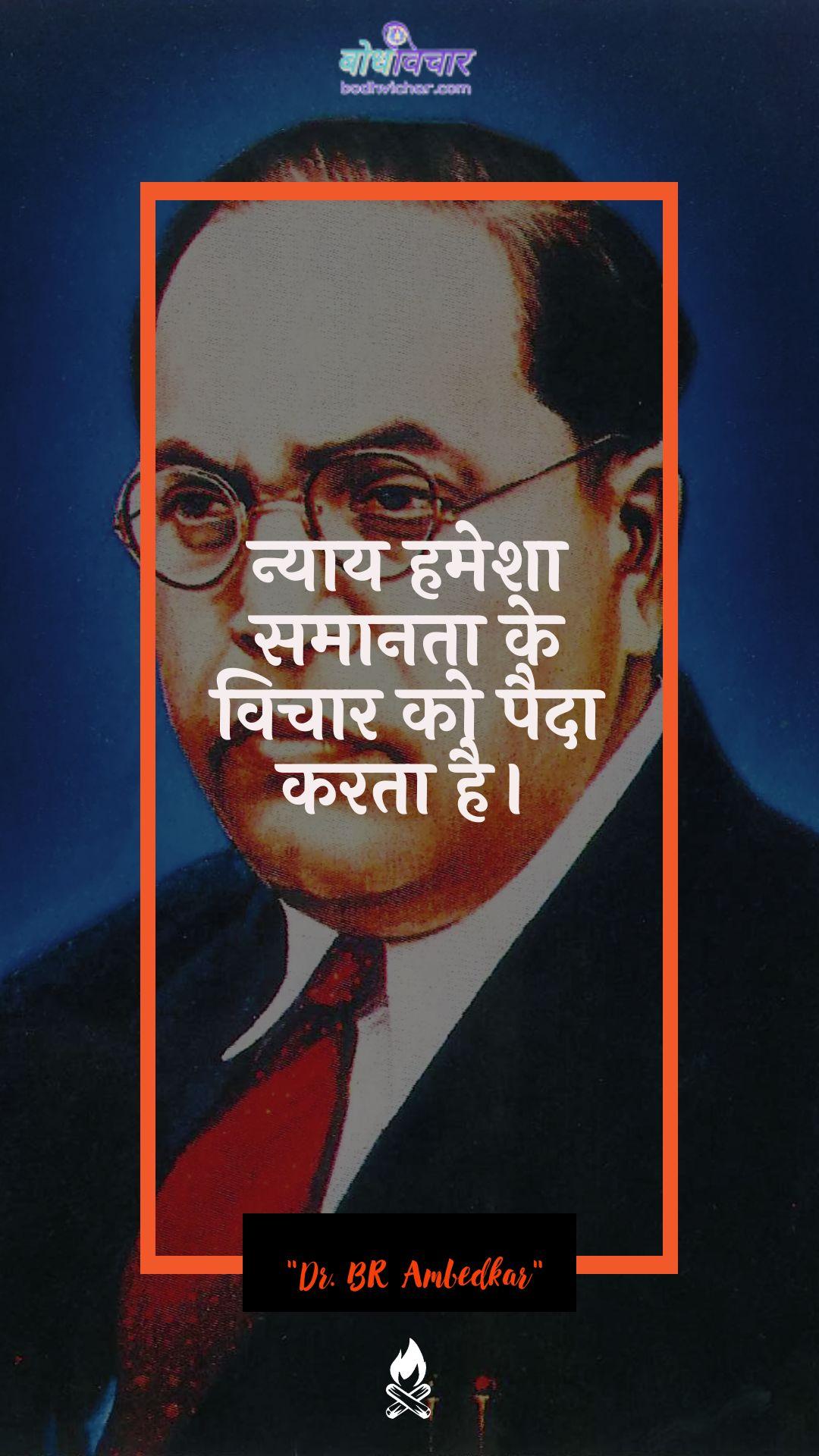 न्याय हमेशा समानता के विचार को पैदा करता है। : Nyaay hamesha samaan ke vichaar ko paida karata hai. - डॉ॰ बी॰ आर॰ अम्बेडकर